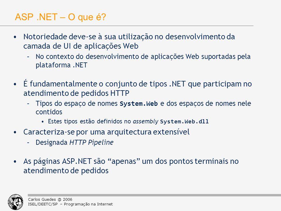 Carlos Guedes @ 2006 ISEL/DEETC/SP – Programação na Internet Hosting de ASP.NET no IIS 5.0 aspnet_wp.exe (ASP.NET worker process) –Processo hospedeiro do runtime ASP.NET CLR + System.Web API aspnet_isapi.dll (Extensão ISAPI) –Encaminha o atendimento de pedidos para URLs terminados em.aspx (entre outros) para o runtime ASP.NET –Utiliza para o efeito Named Pipes aspnet_wp.exeInetInfo.exe aspnet_isapi.dll HTTP Requests & Responses Named Pipe Socket Kernel Objects Page Class IHttpHandler