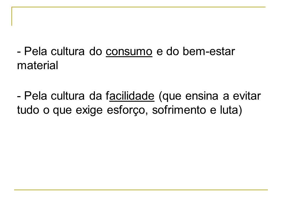 - Pela cultura do consumo e do bem-estar material - Pela cultura da facilidade (que ensina a evitar tudo o que exige esforço, sofrimento e luta)