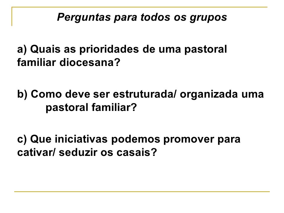 Perguntas para todos os grupos a) Quais as prioridades de uma pastoral familiar diocesana? b) Como deve ser estruturada/ organizada uma pastoral famil