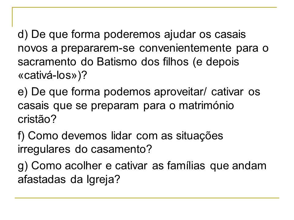 d) De que forma poderemos ajudar os casais novos a prepararem-se convenientemente para o sacramento do Batismo dos filhos (e depois «cativá-los»)? e)