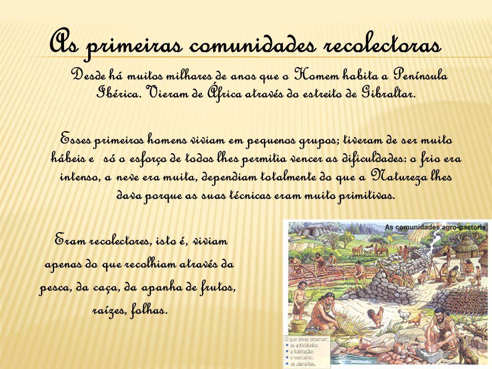 As primeiras comunidades recolectoras Desde há muitos milhares de anos que o Homem habita a Península Ibérica. Vieram de África através do estreito de
