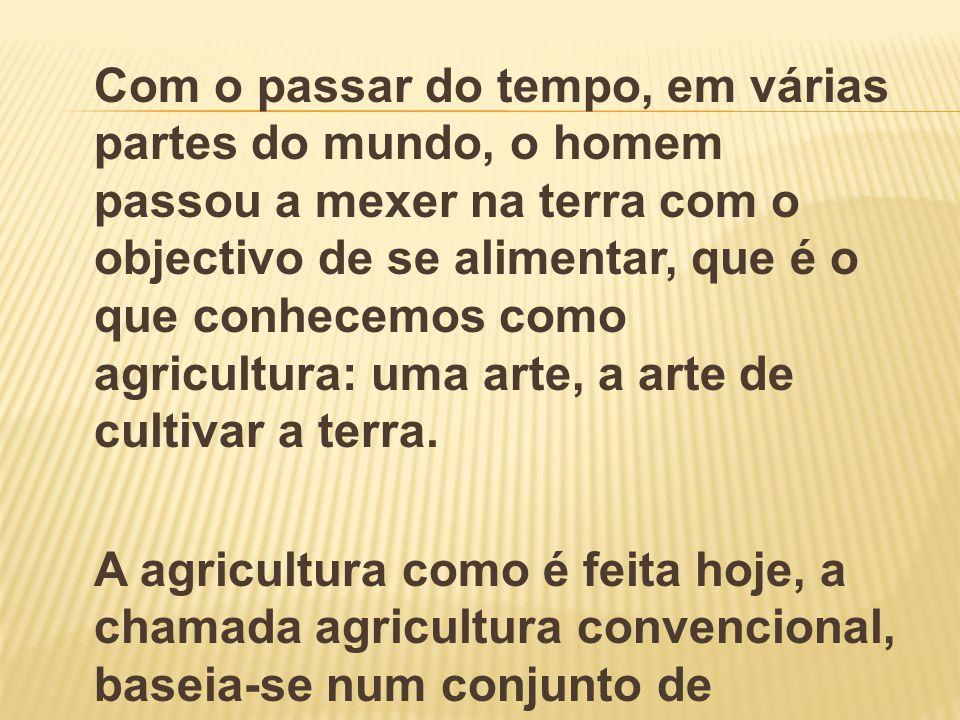 Com o passar do tempo, em várias partes do mundo, o homem passou a mexer na terra com o objectivo de se alimentar, que é o que conhecemos como agricul