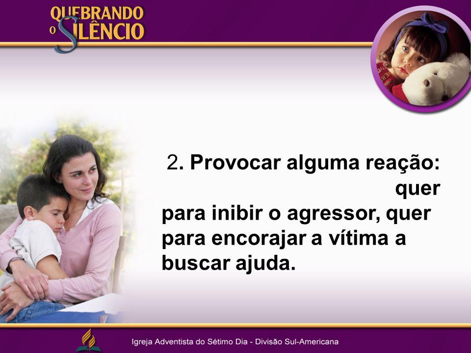 2. Provocar alguma reação: quer para inibir o agressor, quer para encorajar a vítima a buscar ajuda.