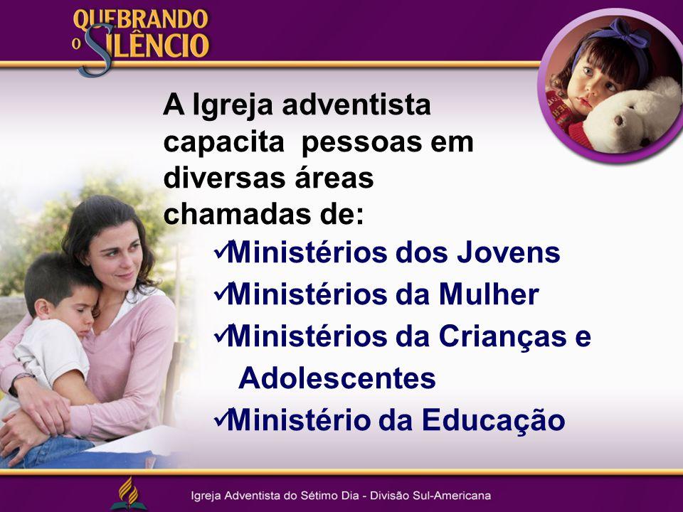 A Igreja adventista capacita pessoas em diversas áreas chamadas de: Ministérios dos Jovens Ministérios da Mulher Ministérios da Crianças e Adolescentes Ministério da Educação