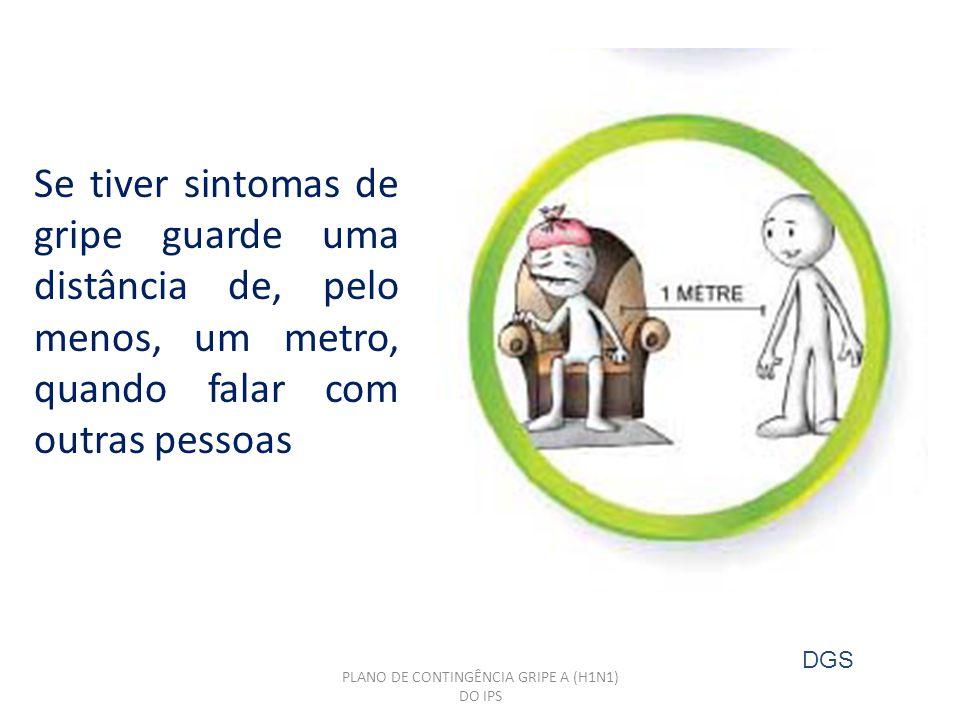 PLANO DE CONTINGÊNCIA GRIPE A (H1N1) DO IPS Se tiver sintomas de gripe guarde uma distância de, pelo menos, um metro, quando falar com outras pessoas DGS
