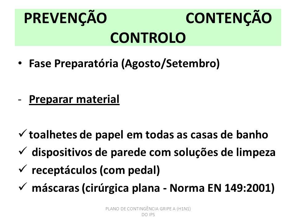 PREVENÇÃO CONTENÇÃO CONTROLO Fase Preparatória (Agosto/Setembro) -Preparar material toalhetes de papel em todas as casas de banho dispositivos de parede com soluções de limpeza receptáculos (com pedal) máscaras (cirúrgica plana - Norma EN 149:2001) PLANO DE CONTINGÊNCIA GRIPE A (H1N1) DO IPS