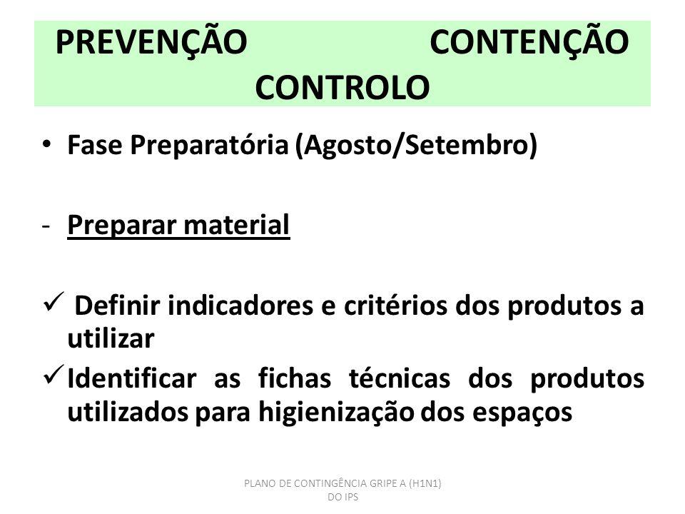 PREVENÇÃO CONTENÇÃO CONTROLO Fase Preparatória (Agosto/Setembro) -Preparar material Definir indicadores e critérios dos produtos a utilizar Identificar as fichas técnicas dos produtos utilizados para higienização dos espaços PLANO DE CONTINGÊNCIA GRIPE A (H1N1) DO IPS