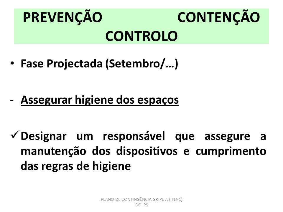 PREVENÇÃO CONTENÇÃO CONTROLO Fase Projectada (Setembro/…) -Assegurar higiene dos espaços Designar um responsável que assegure a manutenção dos dispositivos e cumprimento das regras de higiene PLANO DE CONTINGÊNCIA GRIPE A (H1N1) DO IPS