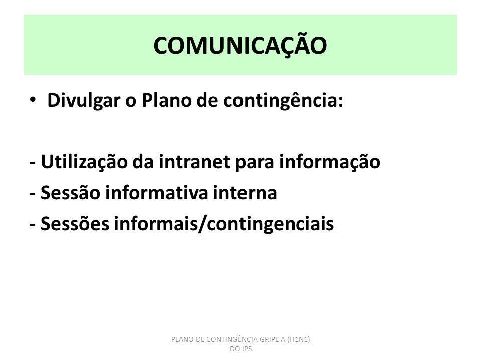COMUNICAÇÃO Divulgar o Plano de contingência: - Utilização da intranet para informação - Sessão informativa interna - Sessões informais/contingenciais PLANO DE CONTINGÊNCIA GRIPE A (H1N1) DO IPS