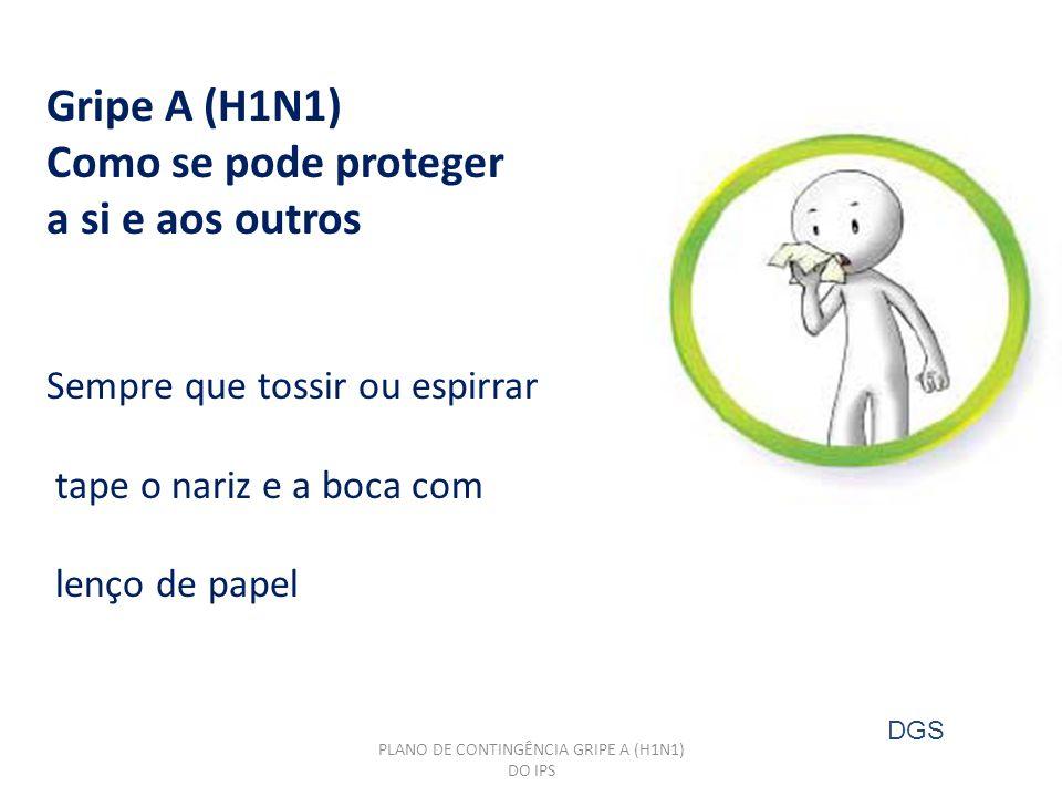 Gripe A (H1N1) Como se pode proteger a si e aos outros Sempre que tossir ou espirrar tape o nariz e a boca com lenço de papel PLANO DE CONTINGÊNCIA GRIPE A (H1N1) DO IPS DGS