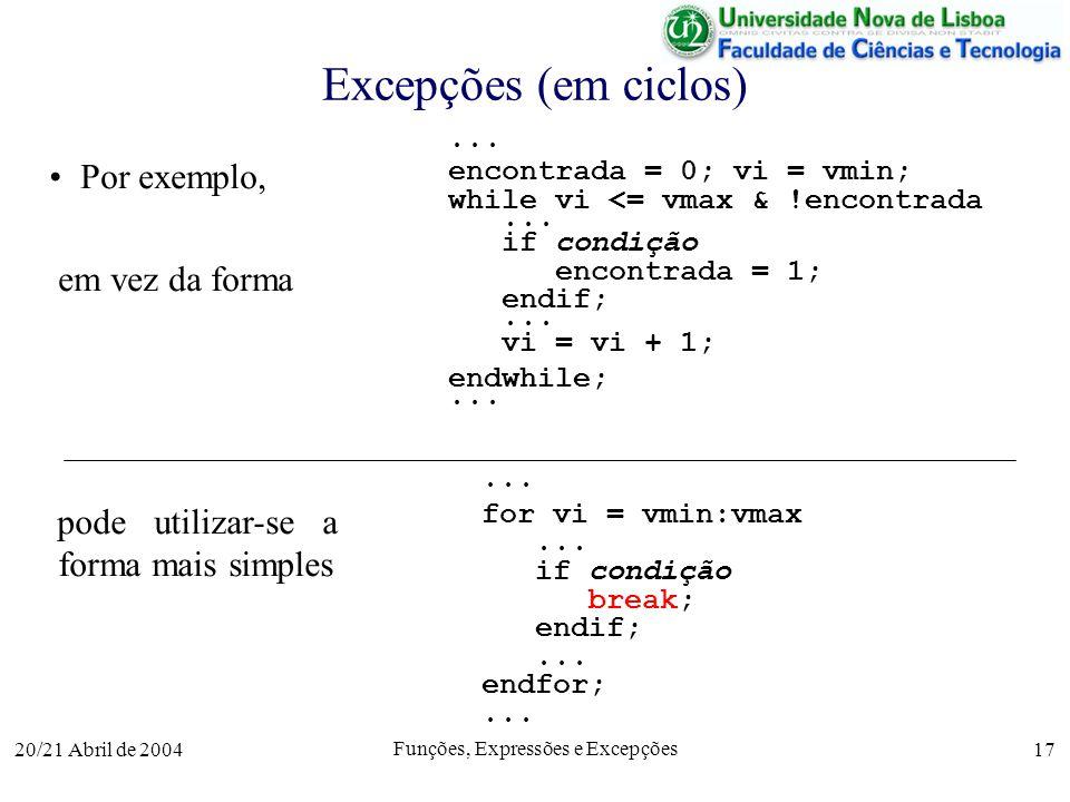 20/21 Abril de 2004 Funções, Expressões e Excepções 17 Excepções (em ciclos)... encontrada = 0; vi = vmin; while vi <= vmax & !encontrada... if condiç