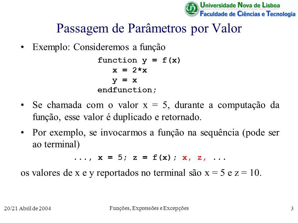 20/21 Abril de 2004 Funções, Expressões e Excepções 3 Passagem de Parâmetros por Valor Exemplo: Consideremos a função function y = f(x) x = 2*x y = x