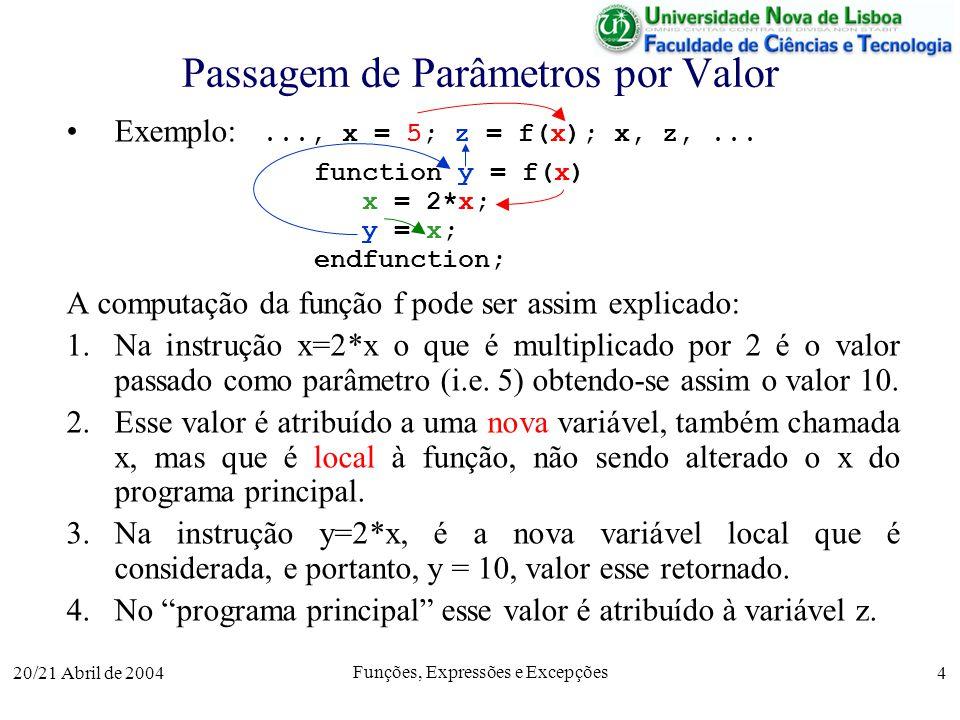 20/21 Abril de 2004 Funções, Expressões e Excepções 4 Passagem de Parâmetros por Valor Exemplo:..., x = 5; z = f(x); x, z,... function y = f(x) x = 2*