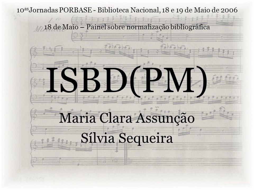 ISBD(PM) Maria Clara Assunção Sílvia Sequeira 10 as Jornadas PORBASE - Biblioteca Nacional, 18 e 19 de Maio de 2006 18 de Maio – Painel sobre normalização bibliográfica
