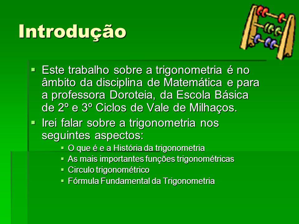 Introdução  Este trabalho sobre a trigonometria é no âmbito da disciplina de Matemática e para a professora Doroteia, da Escola Básica de 2º e 3º Cic
