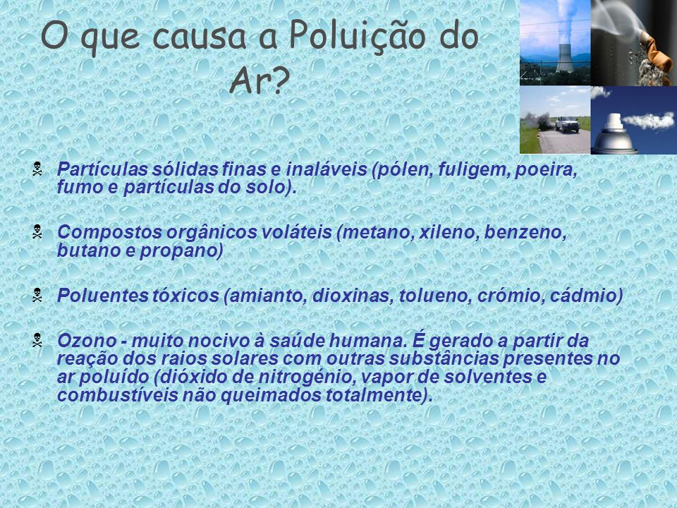 O que causa a Poluição do Ar?  Partículas sólidas finas e inaláveis (pólen, fuligem, poeira, fumo e partículas do solo).  Compostos orgânicos voláte