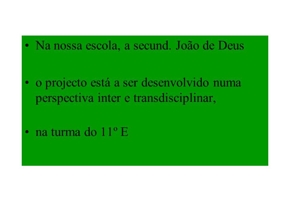 Na nossa escola, a secund. João de Deus o projecto está a ser desenvolvido numa perspectiva inter e transdisciplinar, na turma do 11º E