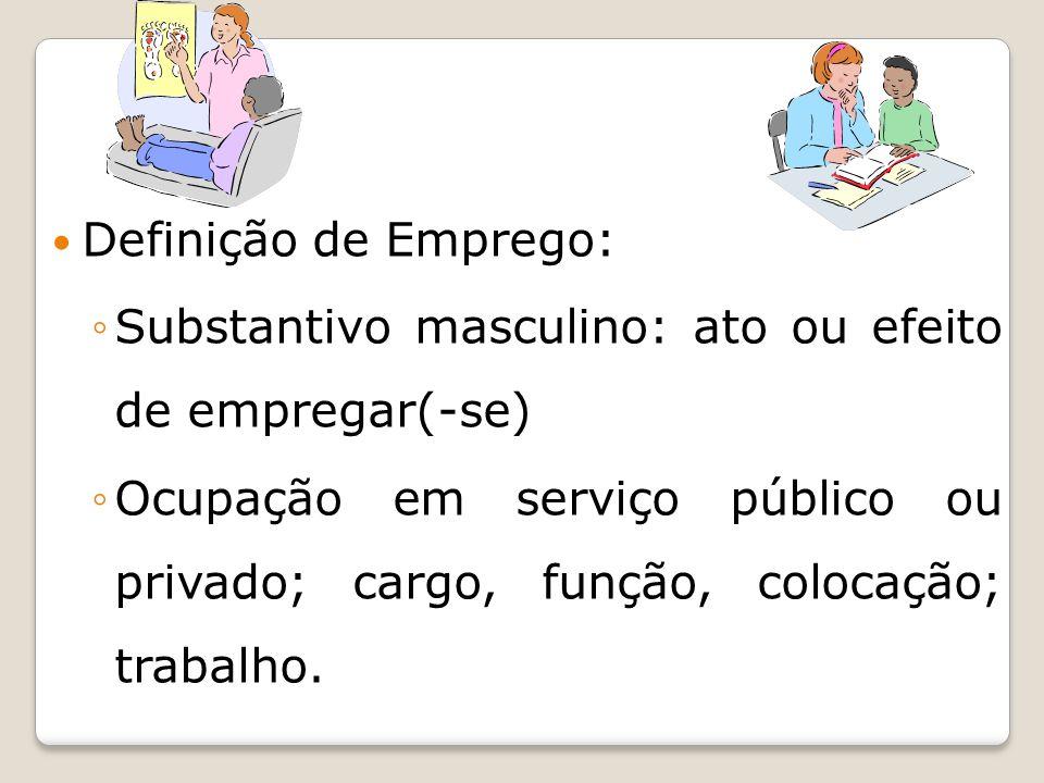 Definição de Emprego: ◦Substantivo masculino: ato ou efeito de empregar(-se) ◦Ocupação em serviço público ou privado; cargo, função, colocação; trabalho.