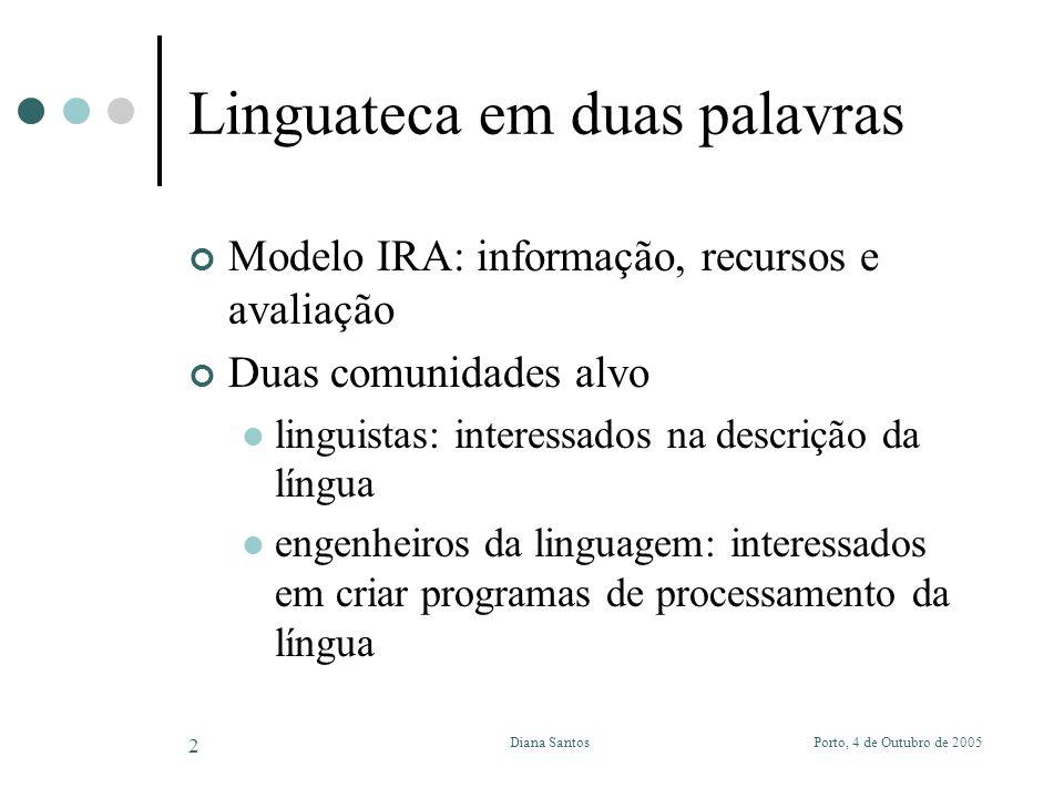 Diana Santos 2 Linguateca em duas palavras Modelo IRA: informação, recursos e avaliação Duas comunidades alvo linguistas: interessados na descrição da língua engenheiros da linguagem: interessados em criar programas de processamento da língua