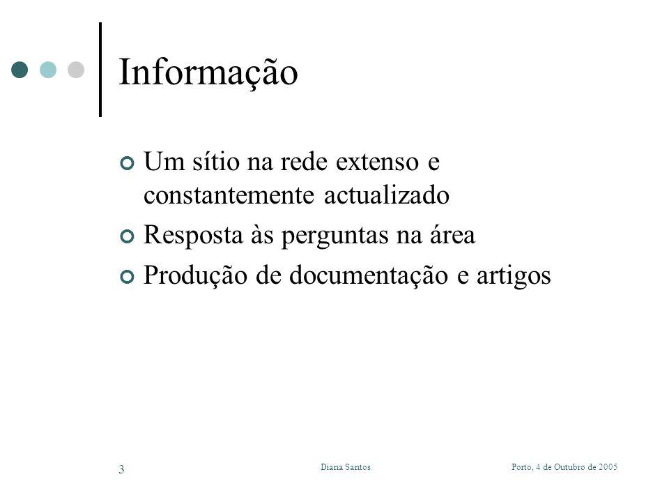 Porto, 4 de Outubro de 2005Diana Santos 3 Informação Um sítio na rede extenso e constantemente actualizado Resposta às perguntas na área Produção de documentação e artigos