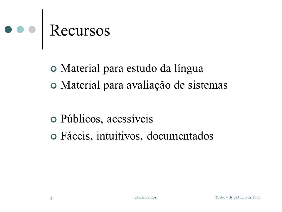 Porto, 4 de Outubro de 2005Diana Santos 4 Recursos Material para estudo da língua Material para avaliação de sistemas Públicos, acessíveis Fáceis, intuitivos, documentados