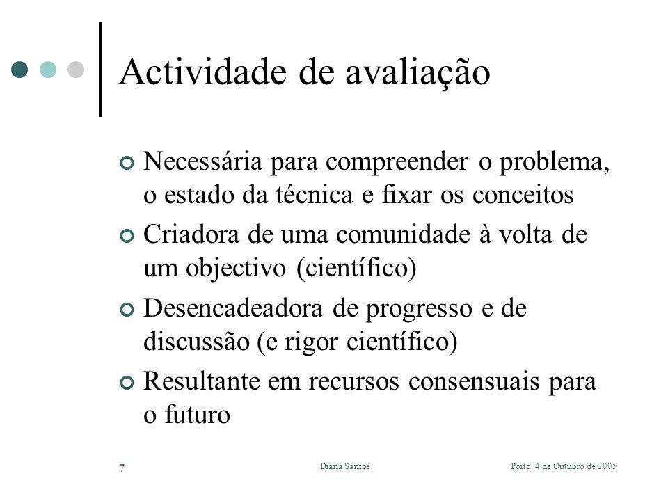 Porto, 4 de Outubro de 2005Diana Santos 7 Actividade de avaliação Necessária para compreender o problema, o estado da técnica e fixar os conceitos Criadora de uma comunidade à volta de um objectivo (científico) Desencadeadora de progresso e de discussão (e rigor científico) Resultante em recursos consensuais para o futuro