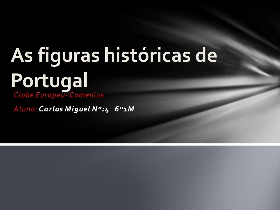 Clube Europeu- Comenius Aluno: Carlos Miguel Nº:4 6º1M As figuras históricas de Portugal