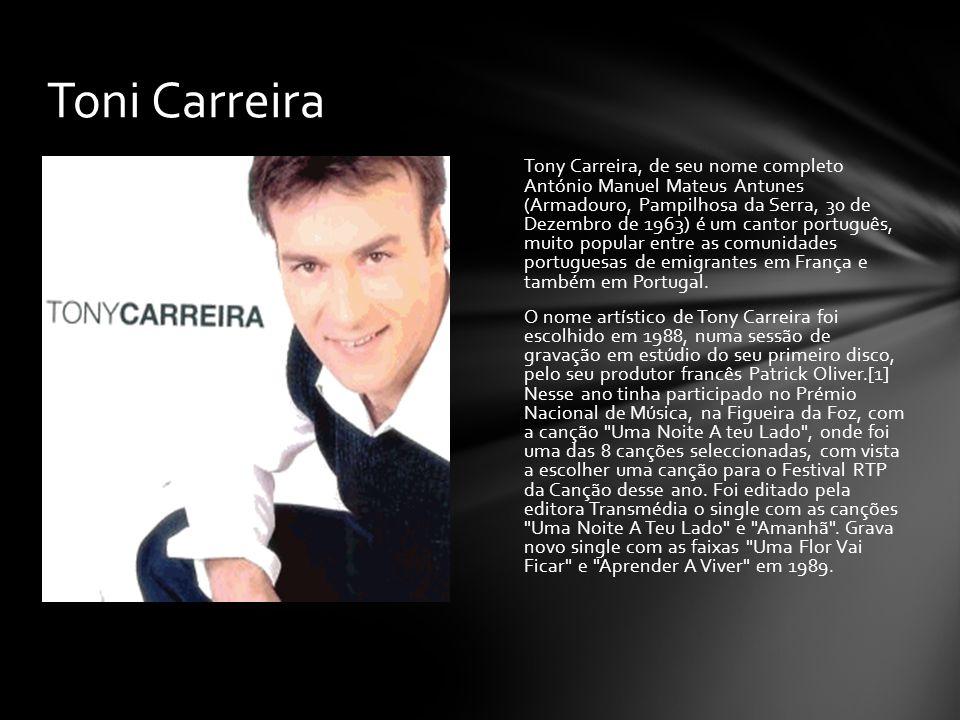 Tony Carreira, de seu nome completo António Manuel Mateus Antunes (Armadouro, Pampilhosa da Serra, 30 de Dezembro de 1963) é um cantor português, muit