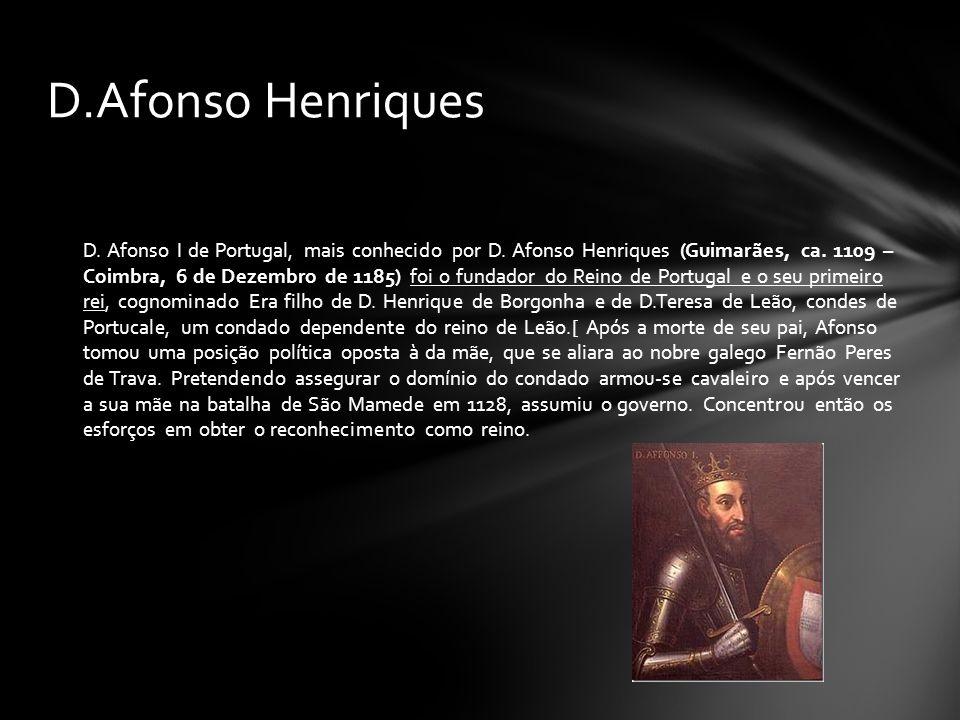D. Afonso I de Portugal, mais conhecido por D. Afonso Henriques (Guimarães, ca. 1109 – Coimbra, 6 de Dezembro de 1185) foi o fundador do Reino de Port