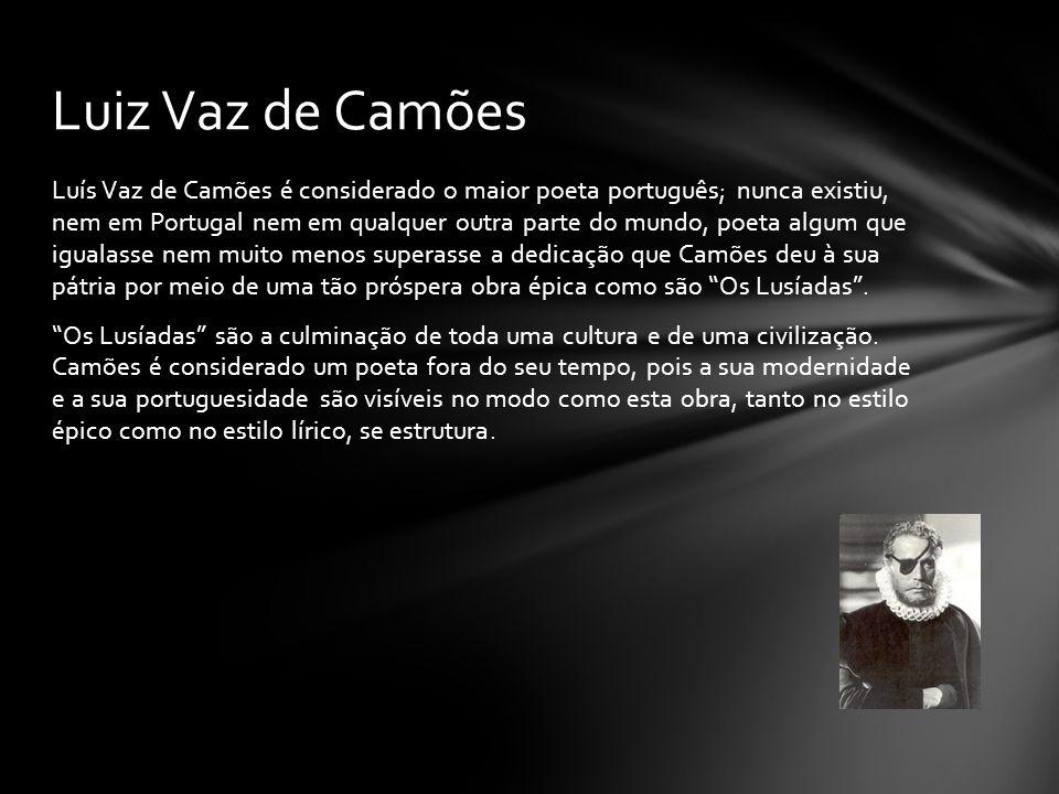 Luís Vaz de Camões é considerado o maior poeta português; nunca existiu, nem em Portugal nem em qualquer outra parte do mundo, poeta algum que igualas