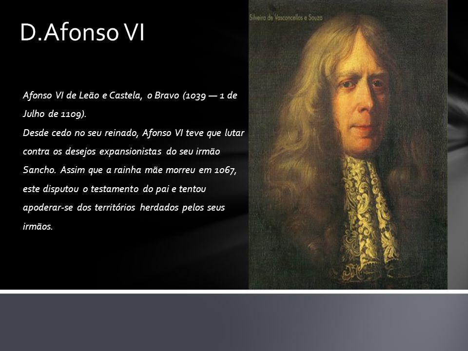 Afonso VI de Leão e Castela, o Bravo (1039 — 1 de Julho de 1109). Desde cedo no seu reinado, Afonso VI teve que lutar contra os desejos expansionistas