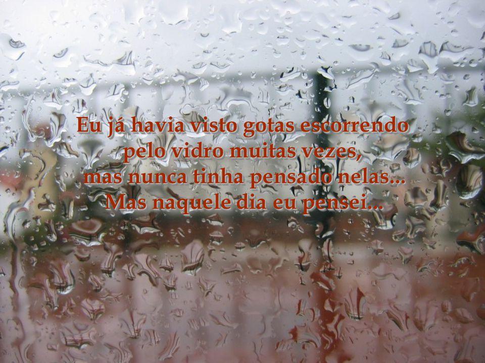 Não há um momento melhor para pensar que em dias de chuva... Um dia, debruçada na janela, comecei a ver as gotas de chuva rolando pelo vidro, fiquei o