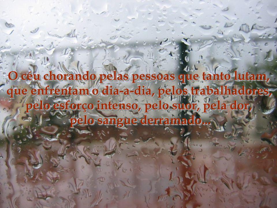 Parecia que a chuva era o choro do céu... O céu chorando pelo sofrimento, pela devastação, fome, pobreza, injustiça... Parecia que a chuva era o choro