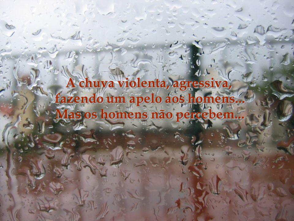 O céu chorando... Os trovões se esfolando de raiva de tudo isso... As gotas da chuva rolando pelo vidro, como as lágrimas quentes e salgadas de sofrim