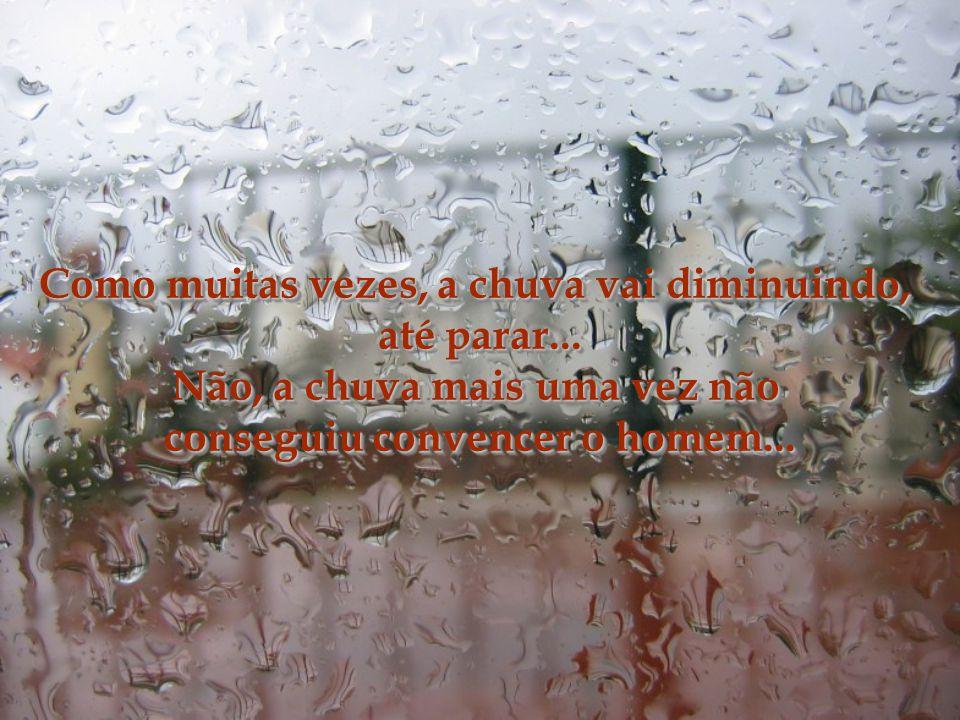 A chuva violenta, agressiva, fazendo um apelo aos homens...