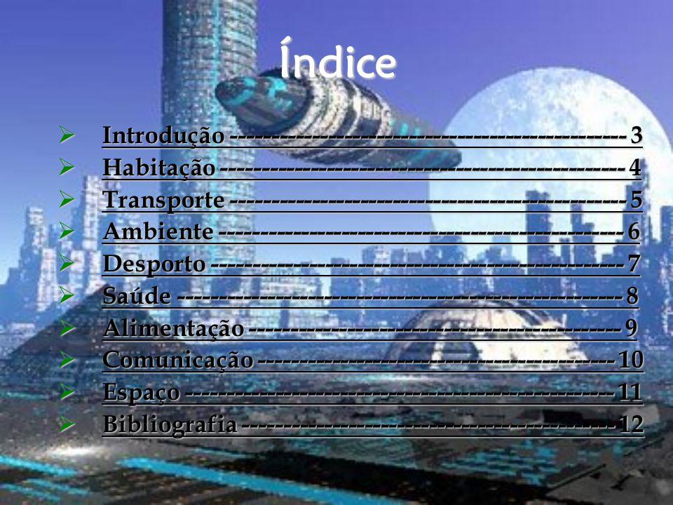 Índice  Introdução ------------------------------------------------- 3 Introdução ------------------------------------------------- 3 Introdução ------------------------------------------------- 3  Habitação -------------------------------------------------- 4 Habitação -------------------------------------------------- 4 Habitação -------------------------------------------------- 4  Transporte ------------------------------------------------- 5 Transporte ------------------------------------------------- 5 Transporte ------------------------------------------------- 5  Ambiente -------------------------------------------------- 6 Ambiente -------------------------------------------------- 6 Ambiente -------------------------------------------------- 6  Desporto --------------------------------------------------- 7 Desporto --------------------------------------------------- 7 Desporto --------------------------------------------------- 7  Saúde ------------------------------------------------------- 8 Saúde ------------------------------------------------------- 8 Saúde ------------------------------------------------------- 8  Alimentação ---------------------------------------------- 9 Alimentação ---------------------------------------------- 9 Alimentação ---------------------------------------------- 9  Comunicação -------------------------------------------- 10 Comunicação -------------------------------------------- 10 Comunicação -------------------------------------------- 10  Espaço ----------------------------------------------------- 11 Espaço ----------------------------------------------------- 11 Espaço ----------------------------------------------------- 11  Bibliografia ---------------------------------------------- 12 Bibliografia ---------------------------------------------- 12 Bibliografia ---------------------------------------------- 12