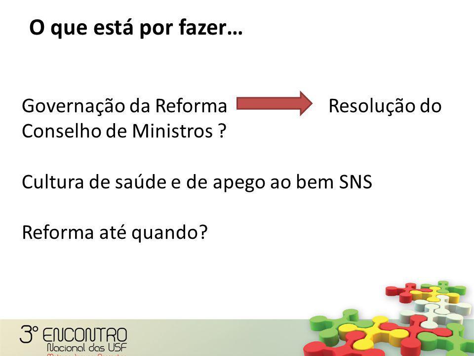 O que está por fazer… Governação da Reforma Resolução do Conselho de Ministros ? Cultura de saúde e de apego ao bem SNS Reforma até quando?