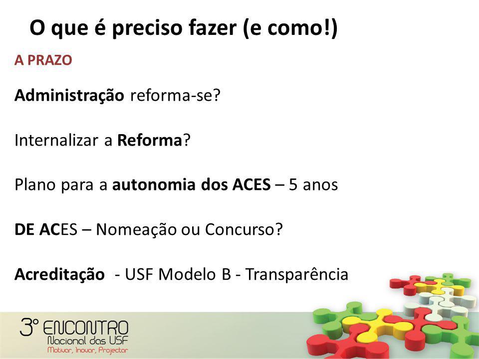 O que é preciso fazer (e como!) A PRAZO Administração reforma-se? Internalizar a Reforma? Plano para a autonomia dos ACES – 5 anos DE ACES – Nomeação