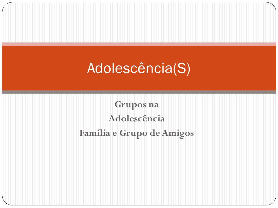 Grupos na Adolescência Família e Grupo de Amigos Adolescência(S)