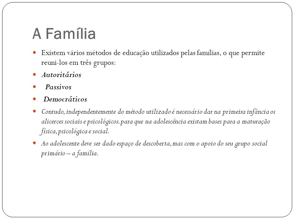 A Família Existem vários métodos de educação utilizados pelas famílias, o que permite reuni-los em três grupos: Autoritários Passivos Democráticos Con
