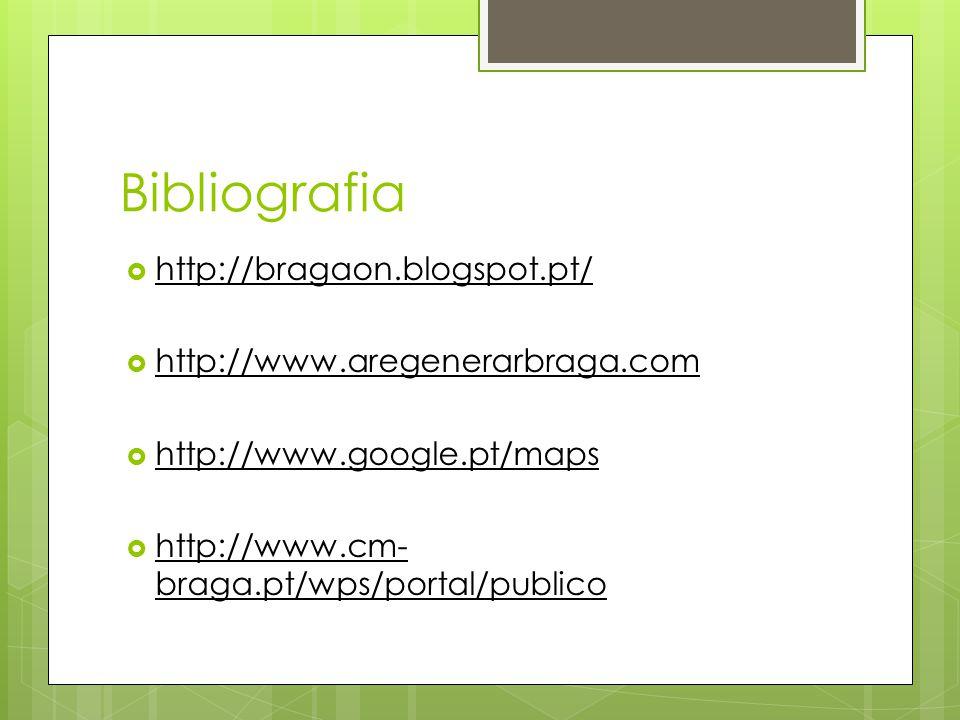 Bibliografia  http://bragaon.blogspot.pt/  http://www.aregenerarbraga.com  http://www.google.pt/maps  http://www.cm- braga.pt/wps/portal/publico