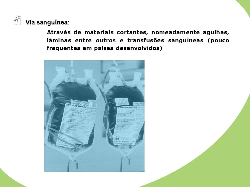 Via sanguínea: Via sanguínea: Através de materiais cortantes, nomeadamente agulhas, lâminas entre outros e transfusões sanguíneas (pouco frequentes em