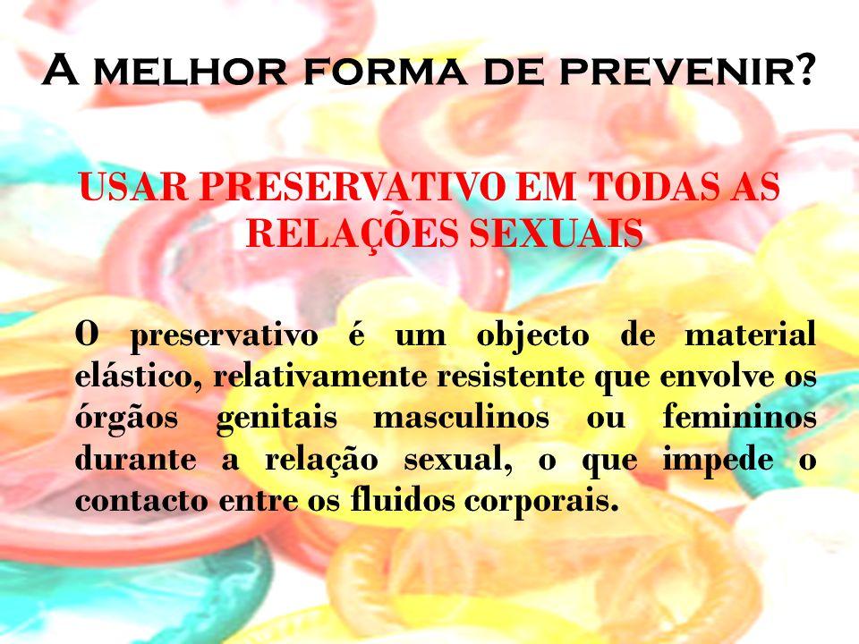 A melhor forma de prevenir? USAR PRESERVATIVO EM TODAS AS RELAÇÕES SEXUAIS O preservativo é um objecto de material elástico, relativamente resistente
