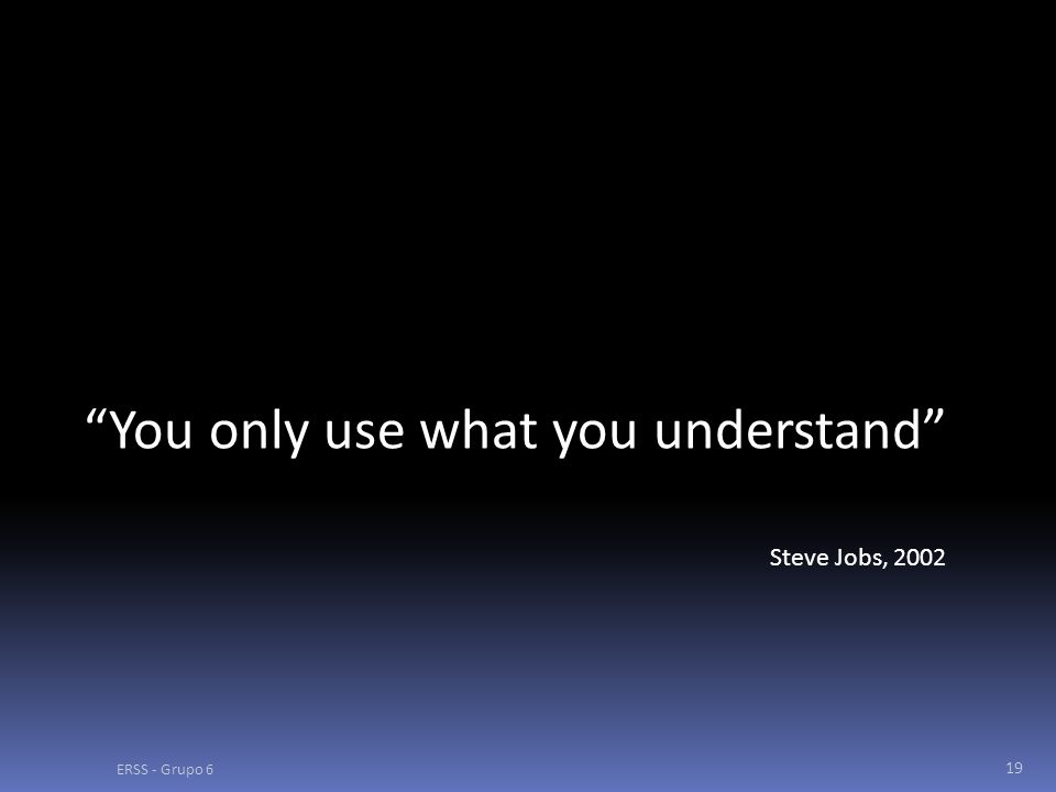 ERSS - Grupo 6 19 You only use what you understand Steve Jobs, 2002