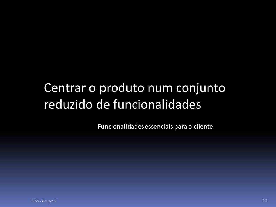 ERSS - Grupo 6 22 Centrar o produto num conjunto reduzido de funcionalidades Funcionalidades essenciais para o cliente