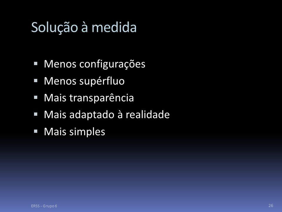 Solução à medida  Menos configurações  Menos supérfluo  Mais transparência  Mais adaptado à realidade  Mais simples ERSS - Grupo 6 26