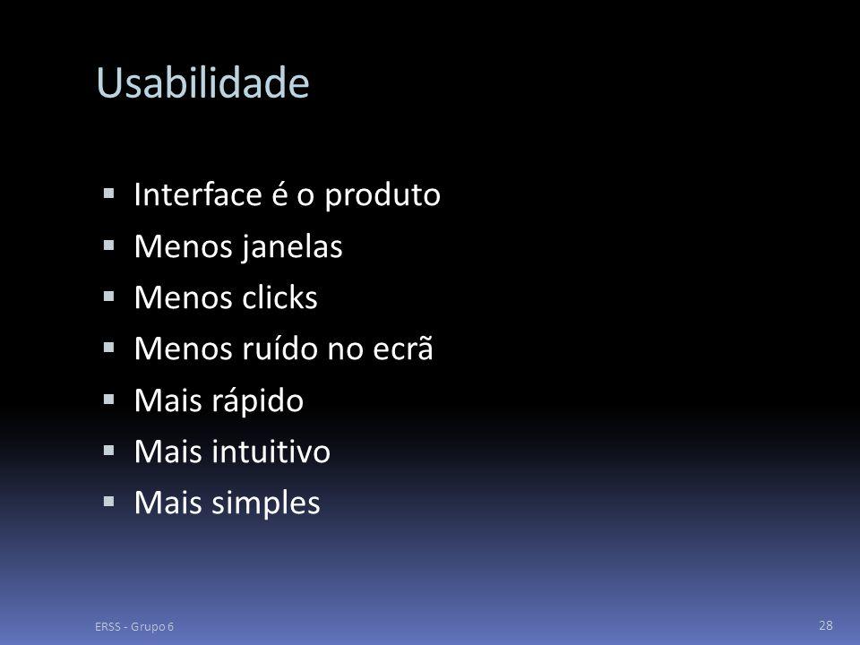 Usabilidade  Interface é o produto  Menos janelas  Menos clicks  Menos ruído no ecrã  Mais rápido  Mais intuitivo  Mais simples ERSS - Grupo 6 28
