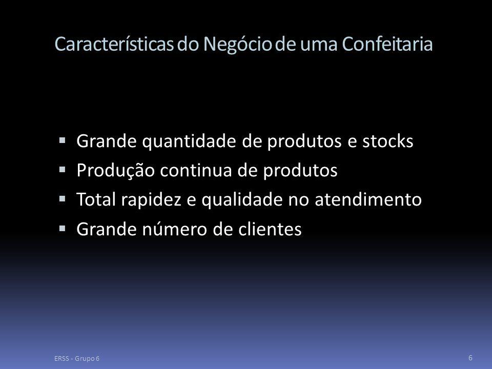 Características do Negócio de uma Confeitaria  Grande quantidade de produtos e stocks  Produção continua de produtos  Total rapidez e qualidade no atendimento  Grande número de clientes ERSS - Grupo 6 6