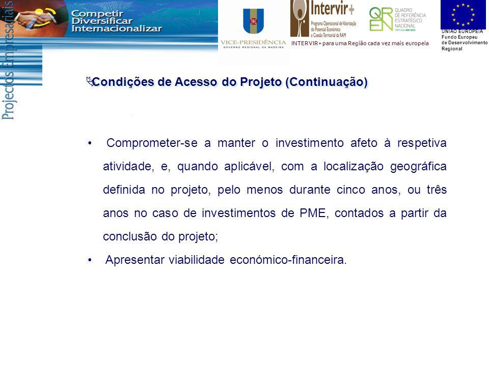 UNIÃO EUROPEIA Fundo Europeu de Desenvolvimento Regional INTERVIR+ para uma Região cada vez mais europeia  Condições de Acesso do Projeto (Continuação) Comprometer-se a manter o investimento afeto à respetiva atividade, e, quando aplicável, com a localização geográfica definida no projeto, pelo menos durante cinco anos, ou três anos no caso de investimentos de PME, contados a partir da conclusão do projeto; Apresentar viabilidade económico-financeira.