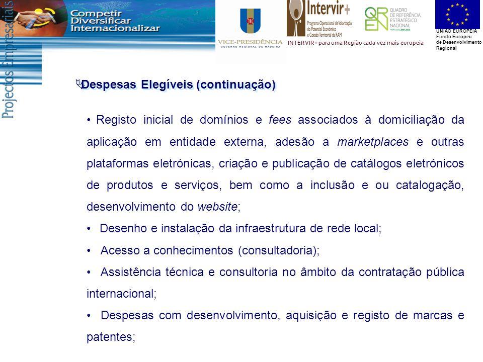 UNIÃO EUROPEIA Fundo Europeu de Desenvolvimento Regional INTERVIR+ para uma Região cada vez mais europeia Registo inicial de domínios e fees associados à domiciliação da aplicação em entidade externa, adesão a marketplaces e outras plataformas eletrónicas, criação e publicação de catálogos eletrónicos de produtos e serviços, bem como a inclusão e ou catalogação, desenvolvimento do website; Desenho e instalação da infraestrutura de rede local; Acesso a conhecimentos (consultadoria); Assistência técnica e consultoria no âmbito da contratação pública internacional; Despesas com desenvolvimento, aquisição e registo de marcas e patentes;  Despesas Elegíveis (continuação)